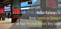 Indian Railways To Bring Streaming Movies & TV Shows on Your Personal Devices Very Soon!