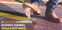 6 Mistakes E-Commerce Business Owner Should Avoid At All Costs!