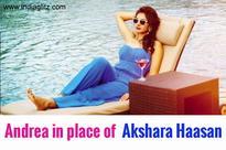Andrea in place of Akshara Haasan