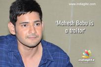 'Mahesh Babu is a traitor'