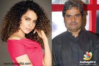 Kangana: Vishal Bhardwaj gets upset a lot