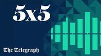 Daily 5x5: today's essential news bulletin from The Telegraph