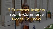 3 Customer Insights Your E-Commerce Needs To Know