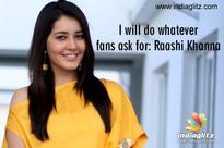 I will do whatever fans ask for: Raashi Khanna